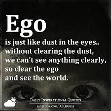 ego is just like dust in the eyes out clearing the dust we