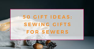 50 best gifts for sewers the creative