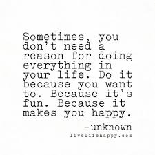 sometimes you don t need a reason for doing everything in your