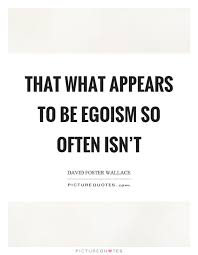 that what appears to be egoism so often isn t picture quotes
