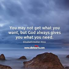 you not get what you want but god always gives you what you need