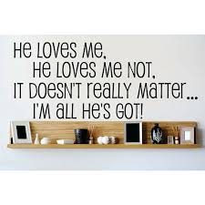 Design With Vinyl He Loves Me He Loves Me Not It Doesn T Really Matter I M All He S Got Wall Decal Wayfair