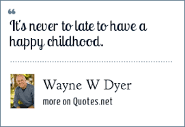 wayne w dyer it s never to late to have a happy childhood