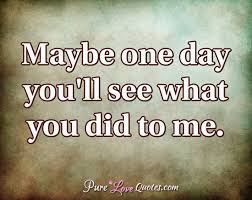be one day you ll see what you did to me purelovequotes