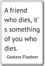 com a friend who dies it s something of you w