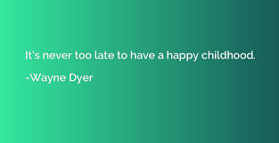 it s never too late to have a happy childhood wayne dyer
