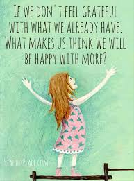 if we don t feel grateful what we already have what makes us