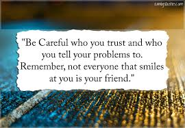 be careful who you trust and who you tell your problems to