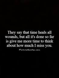 they say that time heals all wounds but all it s done so far is