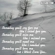 someday you ll cry for me like i cried for you someday you ll