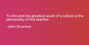to this end the greatest asset of a school is the personality of