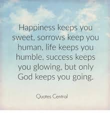 happiness keeps you sweet sorrows keep you human life keeps you