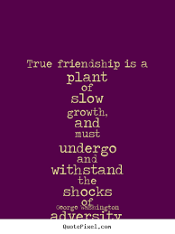 friendship quotes true friendship is a plant of slow growth and