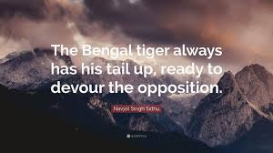 """navjot singh sidhu quote """"the bengal tiger always has his tail up"""