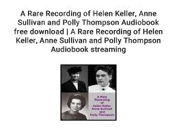 A Rare Recording of Helen Keller... Anne Sullivan and Polly Thompson …