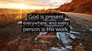 "saint francis de s quote ""god is present everywhere and"