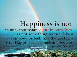 happiness is not in our circumstance but in ourselves it is not