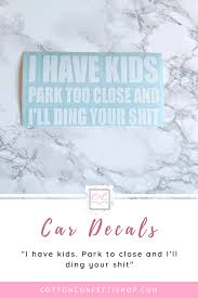 I Have Kids Park Too Close And I Ll Ding Your Shit Car Decal Funny Kids Car Decal New Parent Car Decal Children Park New Baby Gifts Funny Car Decals