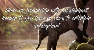 saadi quote make no friendship an elephant keeper if you have