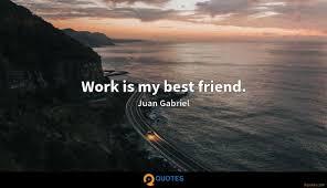 work is my best friend juan gabriel quotes com