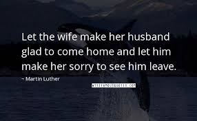 martin luther quotes let the wife make her husband glad to come