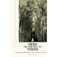 Here on the Way to There: A Catholic Perspective on Dying and What Follows  by William H. Shannon