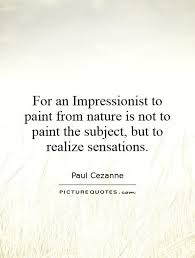 for an impressionist to paint from nature is not to paint the
