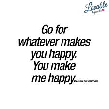 go for whatever makes you happy you make me happy quote