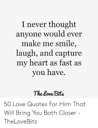 i never thought anyone would ever make smile laugh and capture