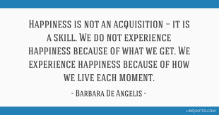 happiness is not an acquisition it is a skill we do not