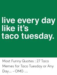 live every day like it s taco tuesday most funny quotes taco