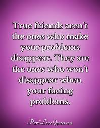 true friends aren t the ones who make your problems disappear