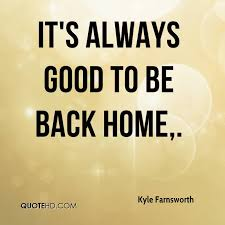 it s always good to be back home