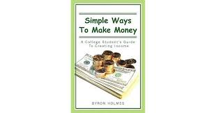 Simple Ways to Make Money: A College Student's Guide to Creating Income by Byron  Holmes