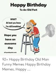 Happy Birthday To An Old Fart What At Least You Hnow I M Still Breathing Hope You Have An Awesome Day Allgreatqute 92 Happy Birthday Old Man Funny Memes Happy Birthday Memes Happy