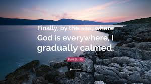 "patti smith quote ""finally by the sea where god is everywhere"