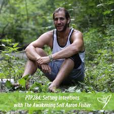 Setting Intentions with The Awakening Self Aaron Fisher - PTP284