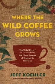 where the wild coffee grows the untold story of coffee from the