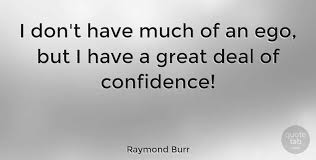 raymond burr i don t have much of an ego but i have a great deal