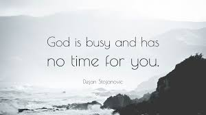 "dejan stojanovic quote ""god is busy and has no time for you """
