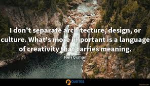 i don t separate architecture design or culture what