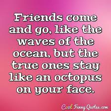 friends come and go like the waves of the ocean but the true