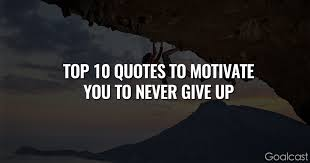 the top quotes to motivate you to never give up goalcast