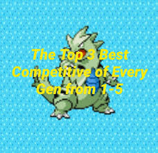 UPDATED)Top 3 Competitive Pokemon of each Gen (1-5)