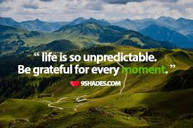 life is so unpredictable be grateful for every moment quotes