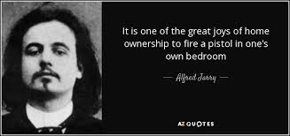 alfred jarry quote it is one of the great joys of home ownership