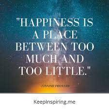 happiness is a place between too much and too little.