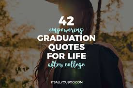 empowering graduation quotes for life after college it s all