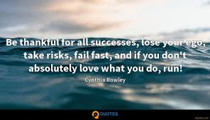 be thankful for all successes lose your ego take risks fail