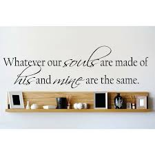 Design With Vinyl Whatever Our Souls Are Made Of His And Mine Are The Same Wall Decal Wayfair